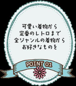POINT 01 可愛い着物から定番のレトロまで全ジャンルの着物からお好きなものを
