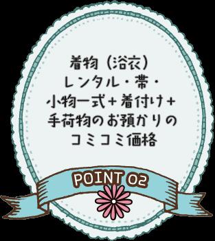 POINT 02 着物(浴衣)レンタル・帯・小物一式+着付け+手荷物のお預かりのコミコミ価格