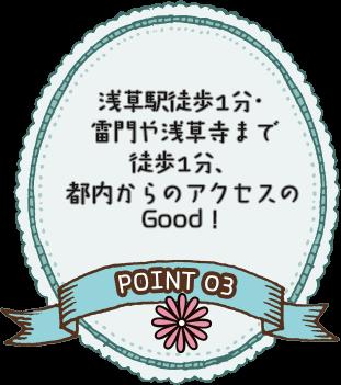 POINT 03 浅草駅徒歩1分・雷門や浅草寺まで徒歩1分、都内からのアクセスのGood!