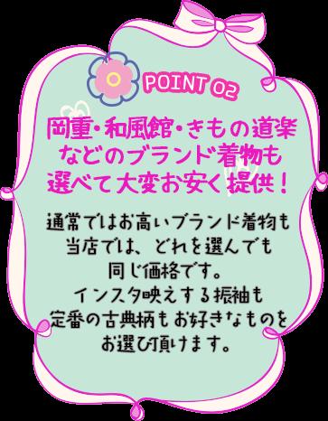 POINT 02 岡重・和風館・きもの道楽などのブランド着物も選べて大変お安く提供!